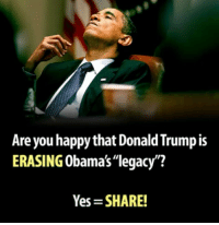 """Donald Trump, Memes, and Happy: Are you happy that Donald Trump is  ERASING Obama's""""legacy?  Yes SHARE!"""