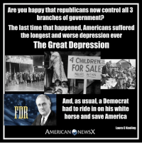Horses, Memes, and Depression: Are you happy thatrepublicans now control all 3  branches of government  The last time that happened, Americans suffered  the longest and Worsedepression ever  The Great Depression  CHILDRENS  FOR WITHIN  And, as usual, a Democrat  had to ride in on his white  FOR  horse and save America  Laura C Keeling  AMERICAN NEWSX Get ready for The Great Depression, part 2
