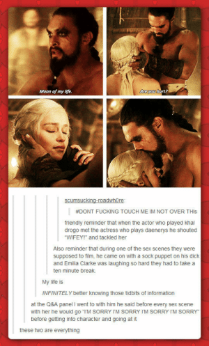 """Drogo+Dany Alwaysomg-humor.tumblr.com: Are you hurt?  Moon of my life.  scumsucking-roadwhOre:    #DONT FUCKING TOUCH ME IM NOT OVER THIS  friendly reminder that when the actor who played khal  drogo met the actress who plays daenerys he shouted  """"WIFEY!"""" and tackled her  Also reminder that during one of the sex scenes they were  supposed to film, he came on with a sock puppet on his dick  and Emilia Clarke was laughing so hard they had to take a  ten minute break.  My life is  INFINITELY better knowing those tidbits of information  at the Q&A panel I went to with him he said before every sex scene  with her he would go """"I'M SORRY I'M SORRY I'M SORRY I'M SORRY""""  before getting into character and going at it  these two are everything Drogo+Dany Alwaysomg-humor.tumblr.com"""
