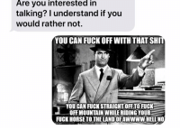 Meme, Relationships, and Texting: Are you interested in  talking? I understand if you  would rather not.  YOU CAN FUCK OFF WITH THAT SHI  YOU CAN FUCK STRAIGHT:OFFTO FUC  OFF MOUNTAIN WHILE RIDING YOUR  FUCK HORSE TOTHE LANDOFAWWWW:HELENO Very useful meme to have on hand