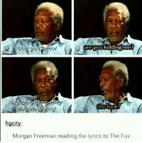 oh god XD love it . . . main: @detonatrix: are you kidding me?  the fuck?  figcity:  Morgan Freeman reading the lyrics to The Fox. oh god XD love it . . . main: @detonatrix