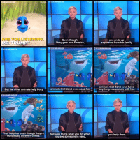 ‪Part 2 of the Ellen DeGeneres piece.‬: ARE YOU LISTENING  Even though  MR, TRUMP?  Dory gets into America,  vivola  But the other animals help Dory,  animals that don't even need her,  vivo  THE ELLE SON  They help her even though they're  Because that's what you do when  completely different colors.  you see someone in need,  she ends up  separated from her family.  animals that don't even have  anything in common with her.  you help them. ‪Part 2 of the Ellen DeGeneres piece.‬