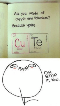Nerdy, Copper, and Valentine: Are you made of  copper and Tellurium?  Because youre  29  52  Cu Te  Tellurun  Copper  OH  STOP  IT, YoU Perfect valentine for a nerdy lover.