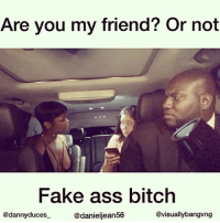 Ass, Bitch, and Fake: Are you my friend? Or not  Fake ass bitch  @dannyduces  @danieljean56  @visuallybangvng Real bitches don't fight over niggas we kiss n makeup bc these niggas be for everybody 😂😂😂: I don't even understand how some girls be calling each other friends like they do the worse shit to each other like this girl ain't ur friend sis that's ur enemy stop hanging around with ppl that stay stabbing u in the back just bc u want friends 😩😩😩😩😂😂😂 Featuring: @danieljean56 @visuallybangvng 😂😂😂 tagafriend balleralert theshaderoom thecutlife worldstar wshh hoodclips lhhatl funnymemes selfie kingbach cardib rihanna kyliejenner 50cent urban viral frenchmontana usher nickiminaj 50centtalent relationshipgoals meekmill mcm @balleralert @theshaderoom @hoodclips @worldstar @wshh @funniest_15 kyliejenner tmz fashionbombdaily girls @hollywoodunlocked @hotnewhiphop kimkardashian relationships joselinehernandez