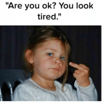 "Dammit....: ""Are you ok? You look  tired."" Dammit...."