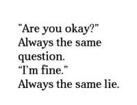 """Okay, You, and Lie: Are you okay?  Always the same  question.  """"l'm fine.""""  Always the same lie."""