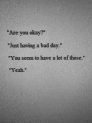 "Having A Bad Day: Are you okay?  Just having a bad day""  ""You seem to have a lot of those.""  Yeah"