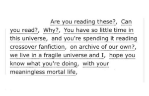 "ao3tagoftheday:  [Image Description: Tags reading ""are you reading these?, can you read?, why?, you have so little time in this universe, and you're spending it reading crossover fanfiction, on archive of our own?, we live in a fragile universe and I, hope you know what you're doing, with your meaningless mortal life""]  The AO3 Tag of the Day is: The Void : Are you reading these?, Can  you read?, Why?, You have so little time in  this universe, and you're spending it reading  crossover fanfiction, on archive of our own?  we live in a fragile universe and I, hope you  know what you're doing, with your  meaningless mortal life, ao3tagoftheday:  [Image Description: Tags reading ""are you reading these?, can you read?, why?, you have so little time in this universe, and you're spending it reading crossover fanfiction, on archive of our own?, we live in a fragile universe and I, hope you know what you're doing, with your meaningless mortal life""]  The AO3 Tag of the Day is: The Void"