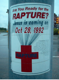 the rapture: Are You Ready for the  RAPTURE?  Jesus is coming on  Oct 28, 1992  1 Thessalonians 5  For the Lord Himself al  from heaven with shout  voice of an archangel and  trumpet of God And the Dada  will rise first Then we who ar a  remain shall be caught up  the  them in the coudh And  the Ar, always
