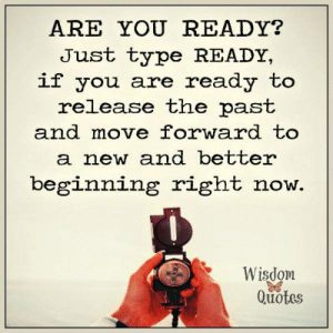 Blog, Help, and Quotes: ARE YOU READY?  Just type READY,  if you are ready to  release the past  and move forward to  a new and better  beginning right now.  Wisdom  Quotes If you desire further simple wisdom to help center your thoughts, go and subscribe to our blog: www.wisdomquotesandstories.com