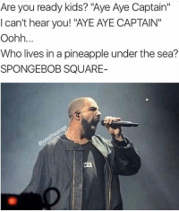 """Memes, Pineapple, and 🤖: Are you ready kids? """"Aye Aye Captain""""  I can't hear you! """"AYE AYE CAPTAIN""""  Oohh  Who lives in a pineapple under the sea?  SPONGEBOB SQUARE- @champagnepapi 😂😂😂😂"""