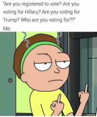 """Memes, Trump, and 🤖: """"Are you registered to vote? Are you  voting for Hillary? Are you voting for  Trump? Who are you voting for??""""  Me - Donnie/Political Memes"""