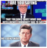 Community, Memes, and Wolf: ARE YOU SAYING  WITH TREVOR NOAN  THAT YOU DON'T TRUST WHAT OURLIVE  INTELLIGENCE COMMUNITY HAS TO SAV?  NOIDONT.WOLF Remember when JFK didn't trust the CIA?  (MB)