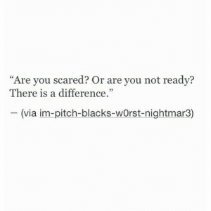 """Or Are You: """"Are you scared? Or are you not readv?  There is a difference  05  (via im-pitch-blacks-wOrst-nightmar3)"""