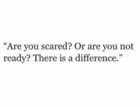 """You, Scared, and Are You: """"Are you scared? Or are you not  ready? There is a difference.  35"""