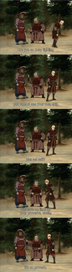 the-shipping-machine: animatedwisdom:  Bonus:   He's the best character in that entire series. Change my mind. : Are you so busy fighting   you cannot see your own ship   has set sail?   We have no time for  your proverbs, uncle.   It's no proverb.  A the-shipping-machine: animatedwisdom:  Bonus:   He's the best character in that entire series. Change my mind.