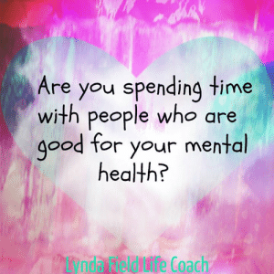 Life, Memes, and Time: Are you spending time  with people who are  g0od for your mental  health?  e Coach Lynda Field Life Coach