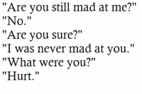 "Http, Mad, and Never: ""Are you still mad at me?""  ""No.""  ""Are vou sure?""  ""I was never mad at you.""  ""What were you?""  ""Hurt."" http://iglovequotes.net/"