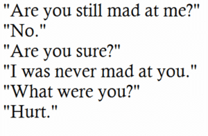 "https://iglovequotes.net/: ""Are you still mad at me?""  ""No.""  ""Are you sure?""  ""I was never mad at you.""  ""What were you?""  ""Hurt."" https://iglovequotes.net/"
