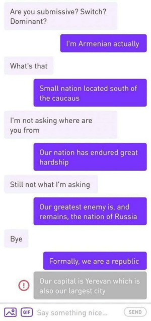 me🇦🇲irl: Are you submissive? Switch?  Dominant?  I'm Armenian actually  What's that  Small nation located south of  the caucaus  I'm not asking where are  you from  Our nation has endured great  hardship  Still not what I'm asking  Our greatest enemy is, and  remains, the nation of Russia  Bye  Formally, we are a republic  Our capital is Yerevan which is  also our largest city  GIF Say something nice...  SEND me🇦🇲irl