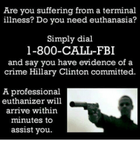 Crime, Fbi, and Hillary Clinton: Are you suffering from a terminal  illness? Do you need euthanasia?  Simply dial  1-800- CALL-FBI  and say you have evidence of a  crime Hillary Clinton committed.  A professional  euthanizer will  arrive within  minutes to  assist you.