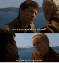 Game of Thrones Memes: Are you sure we're not related?  omfg is he hitting on me Game of Thrones Memes