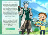 "Well Then ...: Are you sure you want to ""Transfer""  that Pokemon me? No take backs You have no idea what I do with them Morty!  These innocent little Pokemon that you don't  want anymore. And when l hand you the  Candy you-you-you don't even question it!  Do you think I just have spare Candy laying  around? No Morty, make the Candy and you  just feed it to your Pokemon don't you?!  linvented a Machine to solve this little prob-  lem I've been having. put the Pokemon in a  machine, Morty.it condenses their juices into  a nutritious hard can  sphere to be fed too  dy the ones you don't reject.  Don't look at me like that Morty!  Pokemon need to eat but you and your little  trainer friends just keep capturing more.  How am isupposed to givethe thousands of  Pokemon you capture the love and care they  deserve? It's a mercy Morty! A mercy to feed  your insatiable desire to ""Catch them all  It's sick Morty.  Now, do you REALLY want to give me  that Squirtle?  YES Well Then ..."