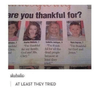 """Memes, 🤖, and Isabella: are you thankful for?  Rran Ingram,7  anhamn, 7 Keyfee Brdsele, 7 Isabella Jerhigan,  """"rm thankful  ankful """"I'm thankful  """"I'm thank  Clary, for my family,  ful for all the for God and  God and Ms. dead people  Jesus,  Clary.""""  because at  least they  tried.""""  skyholic:  AT LEAST THEY TRIED"""