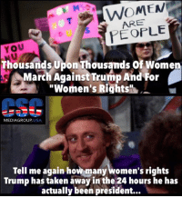 "From Our Good Friends At CSC Media Group US: ARE  YOU  Thousands Upon Thousands of Women  March Against Trump And For  ""Women's Rights  MEDIA GROUP  USA  Tell me again how many women's rights  Trump has taken away inthe 24 hours he has  actually been president... From Our Good Friends At CSC Media Group US"