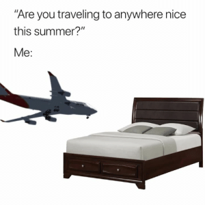 """Summer, Nice, and You: Are you traveling to anywhere nice  this summer?""""  Me:"""