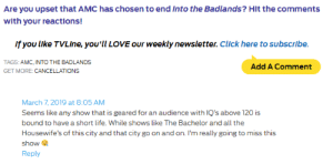 High IQ Required Into The Badlands: Are you upset that AMC has chosen to end Into the Badlands? Hit the comments  With your reactlons!  If you llke TVLIne, you'll LOVE our weekly newsletter. click here to subscribe  TAGS: AMC, INTO THE BADLANDS  GET MORE: CANCELLATION!S  Add A Comment  March 7, 2019 at 8:05 AM  Seems like any show that is geared for an audience with IQ's above 120 is  bound to have a short life. While shows like The Bachelor and all the  Housewife's of this city and that city go on and on. I'm really going to miss this  show  Reply High IQ Required Into The Badlands