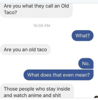 Anime, Apple, and Dank: Are you what they call an Old  Taco?  10:08 PM  What?  Are you an old taco  No.  What does that even mean?  Those people who stay inside  and watch anime and shit Bone apple tea.