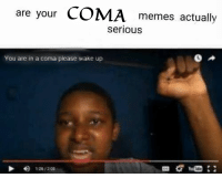 coma: are your  COMA  memes actually  serious  You are in a coma please wake up
