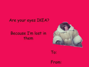 tumblr funny valentines | The Best Valentine's Day Cards the Internet Has Created - Mandatory: Are your eyes IKEA?  Because I'm lost in  them  To:  From: tumblr funny valentines | The Best Valentine's Day Cards the Internet Has Created - Mandatory
