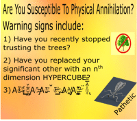 """Reddit, Trees, and Physical: Are Yyou Susceptible To Physical Annhilation?  Warning signs include:  1) Have you recently stopped  trusting the trees?  2) Have you replaced your  significant other with an nth  dimension HYPERCUBE?  ~ ㄑㄩ <p>[<a href=""""https://www.reddit.com/r/surrealmemes/comments/7i8uns/will_you_remain_one_entity/"""">Src</a>]</p>"""