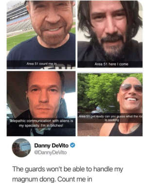 The team is assembled boys, lets roll! by TurboChungus_10-4 MORE MEMES: Area 51 count m  Area 51 here I come  Area 51 get ready can you guess what the ro  is cooking  Telepathic communication with aliens is  my specialty. I'm in bitches!  Danny DeVito  @DannyDeVito  The guards won't be able to handle my  magnum dong. Count me in The team is assembled boys, lets roll! by TurboChungus_10-4 MORE MEMES
