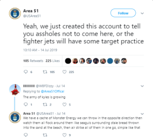 Energy, Monster, and Reddit: Area 51  Follow  @USArea51  Yeah, we just created this account to tell  you assholes not to come here, or the  fighter jets will have some target practice  10:10 AM 14 Jul 2019  105 Retweets 225 Likes  t 105  6  225  I  @WBFDizzy Jul 14  Replying to @Area51Offical  The army of kyles is growing  1  2  5  Area 51 @USArea51 Jul 14  We have a cache of Monster Energy we can throw in the opposite direction then  a  watch them all flock around them like seaguls surrounding stale bread thrown  into the sand at the beach, then air strike all of them in one go, simple like that Its a trap...Kyles run