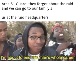 Funny, Hotel, and Area 51: Area 51 Guard: they forgot about the raid  and we can go to our family's  us at the raid headquarters:  CK  I'm about to end this man's whole career  made with mematic Who's hotel room we gonna meet up in?
