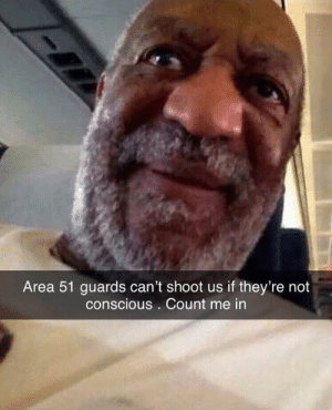 MANNNNN...: Area 51 guards can't shoot us if they're not  conscious . Count me in MANNNNN...