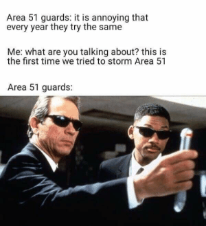 Reddit, Time, and Thought: Area 51 guards: it is annoying that  every year they try the same  Me: what are you talking about? this is  the first time we tried to storm Area 51  Area 51 guards: When you think you thought you knew it turns out what you think you thought you knew you didn't actually know...