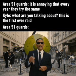 Dank, Deja Vu, and Annoying: Area 51 guards: it is annoying that every  year they try the same  Kyle:what are you talking about? this is  the first ever raid  Area 51 guards: Deja vu I've just been in this place before