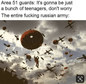 The entire Russian army on September 20th: Area 51 guards: It's gonna be just  a bunch of teenagers, don't worry  The entire fucking russian army: The entire Russian army on September 20th