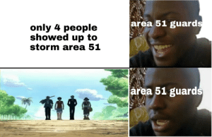 Dank Memes, Area 51, and Storm: area 51 guards  only 4 people  showed up to  storm area 51  area 51 guards Don't make our navigator cry!