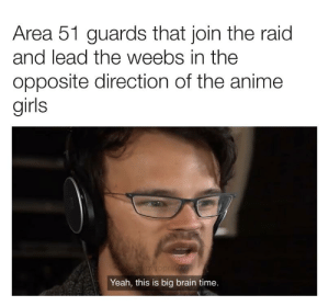 Anime, Girls, and Reddit: Area 51 guards that join the raid  and lead the weebs in the  opposite direction of the anime  girls  pyropringle  Yeah, this is big brain time. 1 million IQ