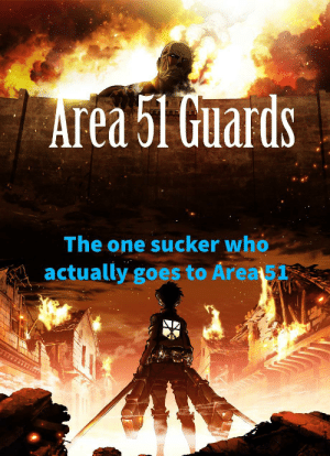 Dank Memes, Area 51, and Who: Area 51 Guards  The one sucker who  actually goes to Area 51 Wish it, Want it, Ya Blew it.