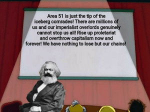 National Anthem, Capitalism, and Forever: Area 51 is just the tip of the  iceberg comrades! There are millions of  us and our imperialist overlords genuinely  cannot stop us all! Rise up proletariat  and overthrow capitalism now and  forever! We have nothing to lose but our chains! *ussr national anthem plays*