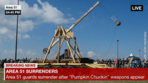 """News, Breaking News, and Live: Area 51  LIVE  04:45 PM  BREAKING NEWS  AREA 51 SURRENDERS  Area 51 guards surrender after """"Pumpkin Chunkin"""" weapons appear  92.5  made with mematic What's gonna happen if we go with them"""