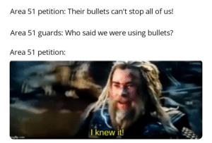 Guns, Reddit, and Area 51: Area 51 petition: Their bullets can't stop all of us!  Area 51 guards: Who said we were using bullets?  Area 51 petition:  I knew it! Ray guns