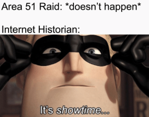 More of the best memes at http://mountainmemes.tumblr.com: Area 51 Raid: *doesn't happen*  Internet Historian:  It's showtime.o  oo0  R More of the best memes at http://mountainmemes.tumblr.com