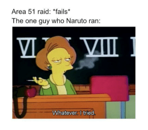 At least you tried: Area 51 raid: *fails*  The one guy who Naruto ran:  Whatever. I tried. At least you tried